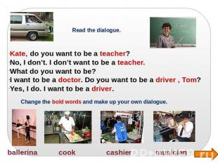 Read the dialogue. Kate, do you want to be a teacher? No, I don't. I don't want