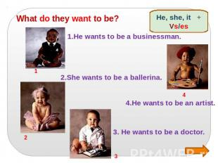 What do they want to be? 1.He wants to be a businessman. 2.She wants to be a bal
