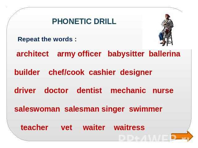 PHONETIC DRILL Repeat the words : architect army officer babysitter ballerina builder chef/cook cashier designer driver doctor dentist mechanic nurse saleswoman salesman singer swimmer teacher vet waiter waitress