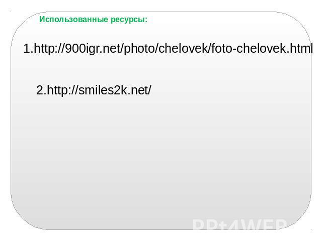 Использованные ресурсы: 1.http://900igr.net/photo/chelovek/foto-chelovek.html 2.http://smiles2k.net/