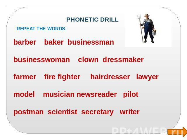 PHONETIC DRILL Repeat the words : barber baker businessman businesswoman clown dressmaker farmer fire fighter hairdresser lawyer model musician newsreader pilot postman scientist secretary writer