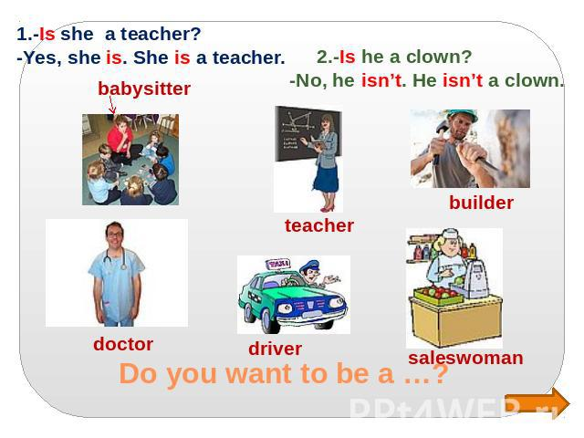Do you want to be a …? 1.-Is she a teacher? -Yes, she is. She is a teacher. 2.-Is he a clown? -No, he isn't. He isn't a clown.