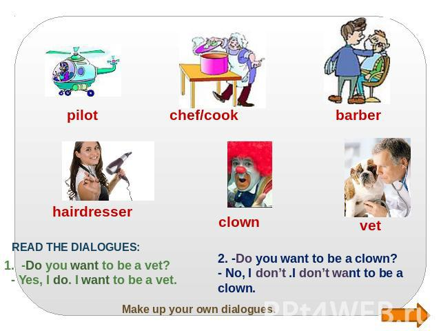 Make up your own dialogues. READ THE DIALOGUES: 1. -Do you want to be a vet? - Yes, I do. I want to be a vet. 2. -Do you want to be a clown? - No, I don't .I don't want to be a clown.