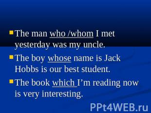 The man who /whom I met yesterday was my uncle. The boy whose name is Jack Hobbs