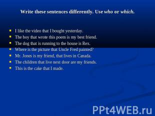 Write these sentences differently. Use who or which. I like the video that I bou