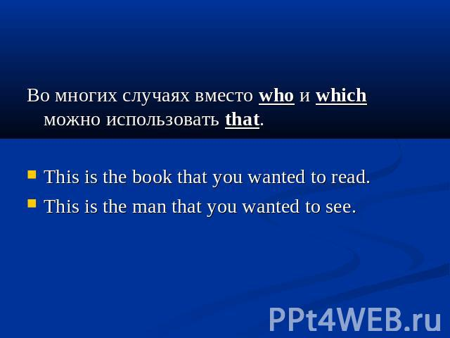 Во многих случаях вместо who и which можно использовать that. This is the book that you wanted to read. This is the man that you wanted to see.