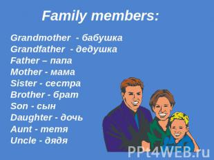 Family members: Grandmother - бабушка Grandfather - дедушка Father – папа Mother
