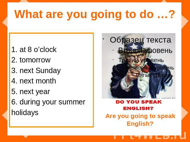 What are you going to do …? 1. at 8 o'clock 2. tomorrow 3. next Sunday 4. next month 5. next year 6. during your summer holidays Are you going to speak English?