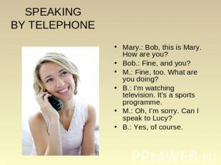 SPEAKINGBY TELEPHONE Mary.: Bob, this is Mary. How are you? Bob.: Fine, and you?