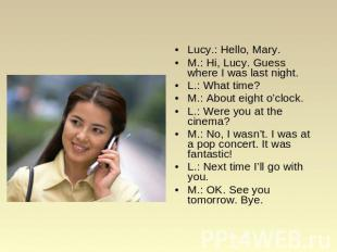 Lucy.: Hello, Mary. M.: Hi, Lucy. Guess where I was last night. L.: What time? M
