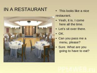IN A RESTAURANT This looks like a nice restaurant. • Yeah, it is. I come here al