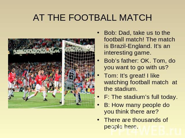AT THE FOOTBALL MATCH Bob: Dad, take us to the football match! The match is Brazil-England. It's an interesting game. Bob: Dad, take us to the football match! The match is Brazil-England. It's an interesting game. Bob's father: OK. Tom, do you want …