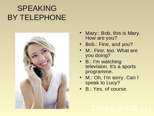 SPEAKINGBY TELEPHONE Mary.: Bob, this is Mary. How are you? Bob.: Fine, and you? M.: Fine, too. What are you doing? B.: I'm watching television. It's a sports programme. M.: Oh, I'm sorry. Can I speak to Lucy? B.: Yes, of course.
