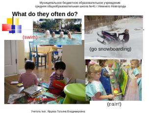 What do they often do? (swim) (paint) (go snowboarding)