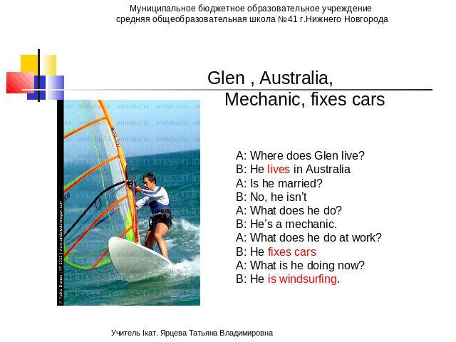 Glen , Australia, Mechanic, fixes cars A: Where does Glen live? B: He lives in Australia A: Is he married? B: No, he isn't A: What does he do? B: He's a mechanic. A: What does he do at work? B: He fixes cars A: What is he doing now? B: He is windsurfing.