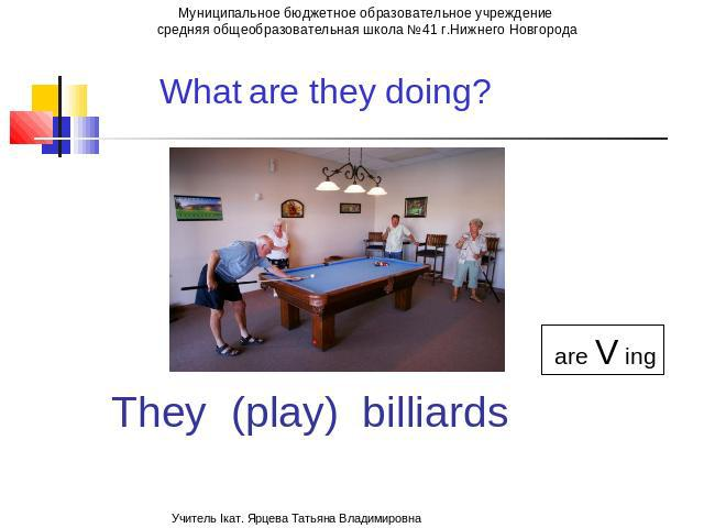 What is he doing? are Ving They (play) billiards