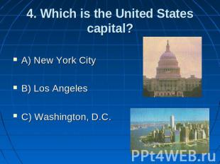 4. Which is the United States capital? A) New York City B) Los Angeles C) Washin