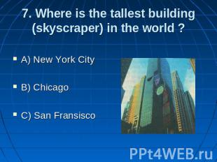 7. Where is the tallest building (skyscraper) in the world ? A) New York City B)