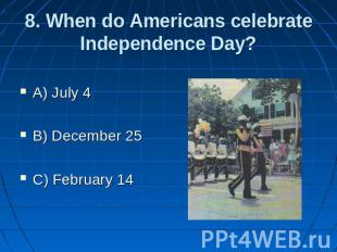 8. When do Americans celebrate Independence Day? A) July 4 B) December 25 C) Feb