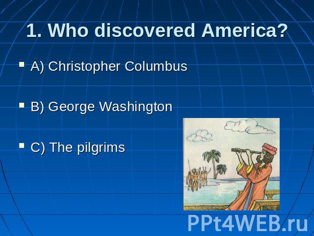 1. Who discovered America? A) Christopher Columbus B) George Washington C) The pilgrims