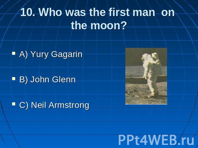 10. Who was the first man on the moon? A) Yury Gagarin B) John Glenn C) Neil Armstrong