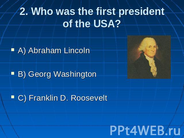 2. Who was the first presidentof the USA? A) Abraham Lincoln B) Georg Washington C) Franklin D. Roosevelt