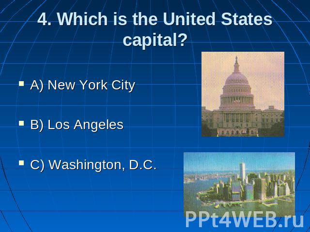 4. Which is the United States capital? A) New York City B) Los Angeles C) Washington, D.C.