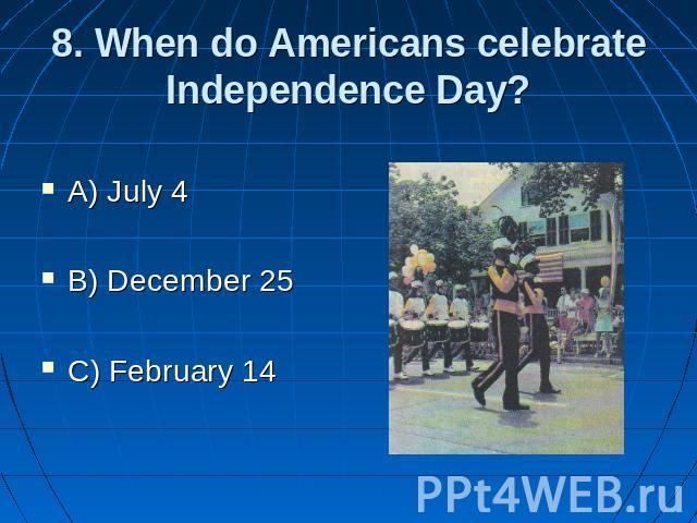 8. When do Americans celebrate Independence Day? A) July 4 B) December 25 C) February 14
