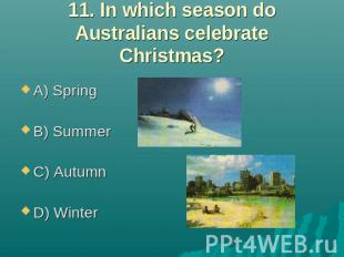 11. In which season do Australians celebrate Christmas? A) Spring B) Summer C) A