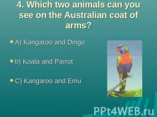 4. Which two animals can you see on the Australian coat of arms? A) Kangaroo and
