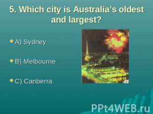 5. Which city is Australia's oldest and largest? A) Sydney B) Melbourne C) Canbe