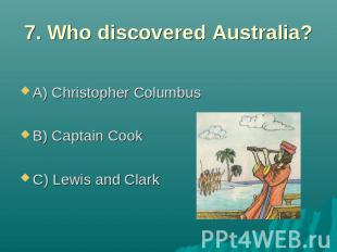 7. Who discovered Australia? A) Christopher Columbus B) Captain Cook C) Lewis an