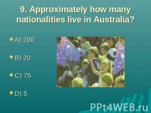 9. Approximately how many nationalities live in Australia? A) 200 B) 20 C) 75 D)
