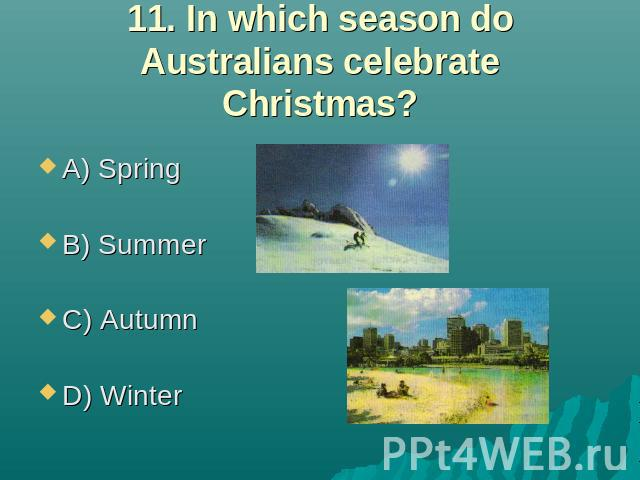 11. In which season do Australians celebrate Christmas? A) Spring B) Summer C) Autumn D) Winter