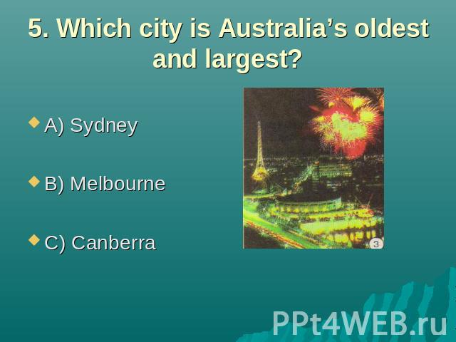 5. Which city is Australia's oldest and largest? A) Sydney B) Melbourne C) Canberra