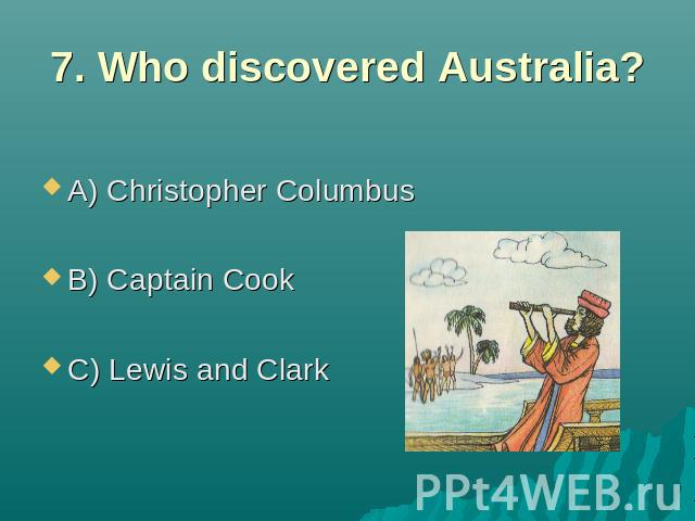 7. Who discovered Australia? A) Christopher Columbus B) Captain Cook C) Lewis and Clark