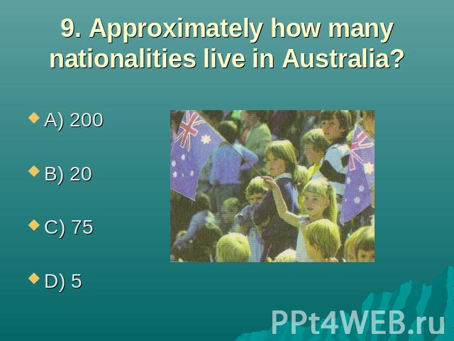 9. Approximately how many nationalities live in Australia? A) 200 B) 20 C) 75 D) 5