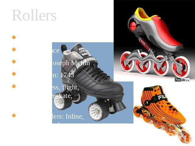 Rollers When: 1760 Where: France Who: Jean-Joseph Merlin First Mention: 1743 Styles: Fitness, flight, Running, freeskate, aggressive Kinds of rollers: Inline, kvads, off road, race