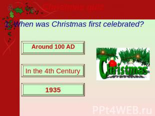 Christmas quiz 1. When was Christmas first celebrated? Around 100 AD In the 4th