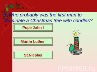 3. Who probably was the first man to illuminate a Christmas tree with candles? P
