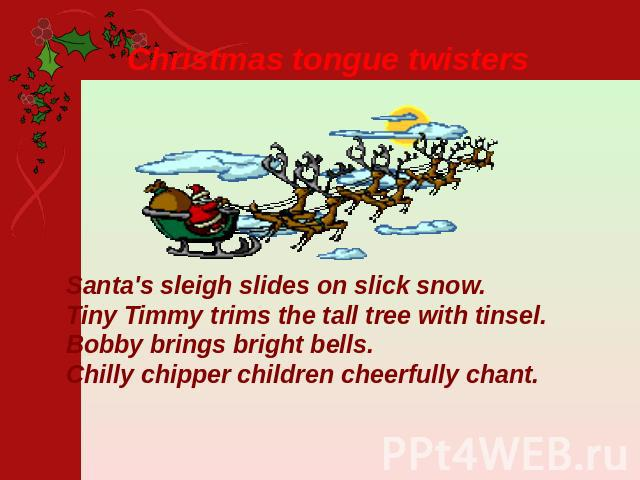 Christmas tongue twisters Santa's sleigh slides on slick snow.Tiny Timmy trims the tall tree with tinsel.Bobby brings bright bells.Chilly chipper children cheerfully chant.