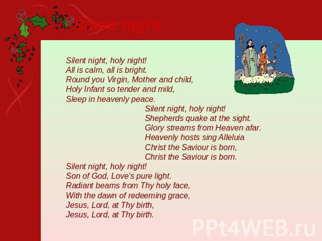 Silent night Silent night, holy night!All is calm, all is bright. Round you Virgin, Mother and child, Holy Infant so tender and mild,Sleep in heavenly peace. Silent night, holy night! Shepherds quake at the sight. Glory streams from Heaven afar. Hea…