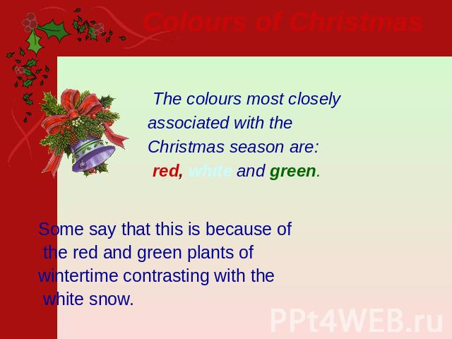 Colours of Christmas   The colours most closely associated with the Christmas season are: red, white and green. Some say that this is because of the red and green plants of wintertime contrasting with the white snow.