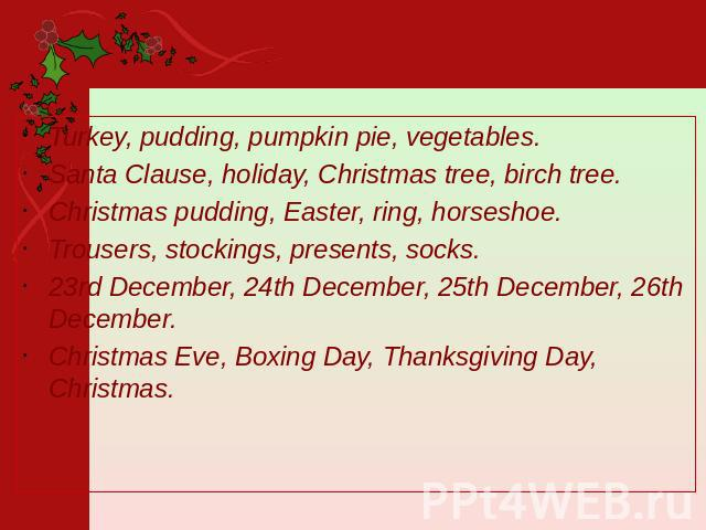 Turkey, pudding, pumpkin pie, vegetables. Santa Clause, holiday, Christmas tree, birch tree. Christmas pudding, Easter, ring, horseshoe. Trousers, stockings, presents, socks. 23rd December, 24th December, 25th December, 26th December. Christmas Eve,…
