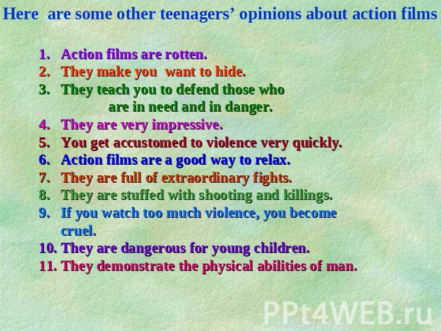 Here are some other teenagers' opinions about action films Action films are rotten. They make you want to hide. They teach you to defend those who are in need and in danger. They are very impressive. You get accustomed to violence very quickly. Acti…