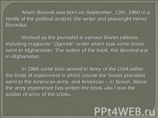 Artem Borovik was born on September, 13th, 1960 in a family of the political analyst, the writer and playwright Henry Borovika. Worked as the journalist in various Soviet editions, including magazine