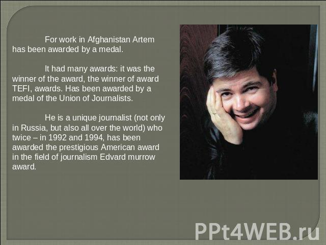 For work in Afghanistan Artem has been awarded by a medal. It had many awards: it was the winner of the award, the winner of award TEFI, awards. Has been awarded by a medal of the Union of Journalists. He is a unique journalist (not only in Russia, …