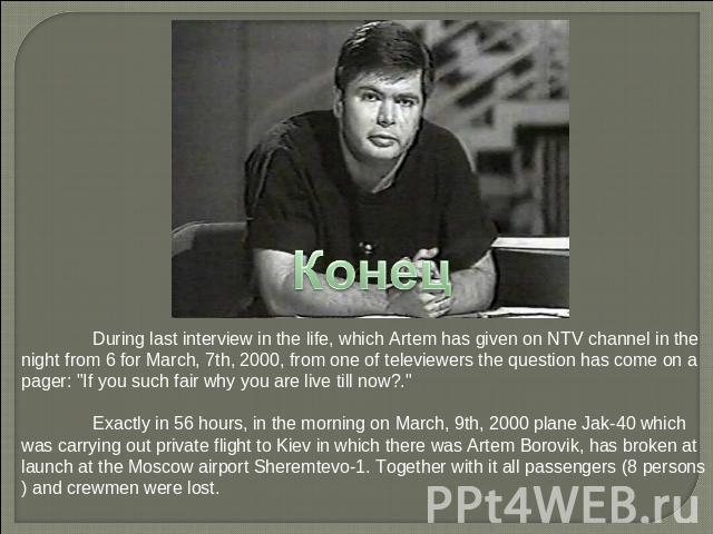конец During last interview in the life, which Artem has given on NTV channel in the night from 6 for March, 7th, 2000, from one of televiewers the question has come on a pager: