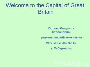 Welcome to the Capital of Great Britain Потихо Людмила Степановна, учитель англи