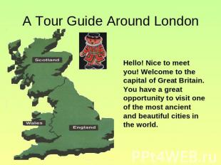 A Tour Guide Around London Hello! Nice to meet you! Welcome to the capital of Gr